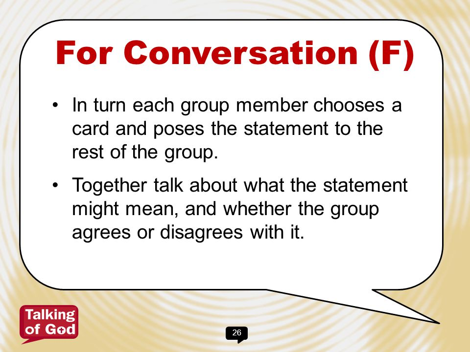 For Conversation (F) In turn each group member chooses a card and poses the statement to the rest of the group.