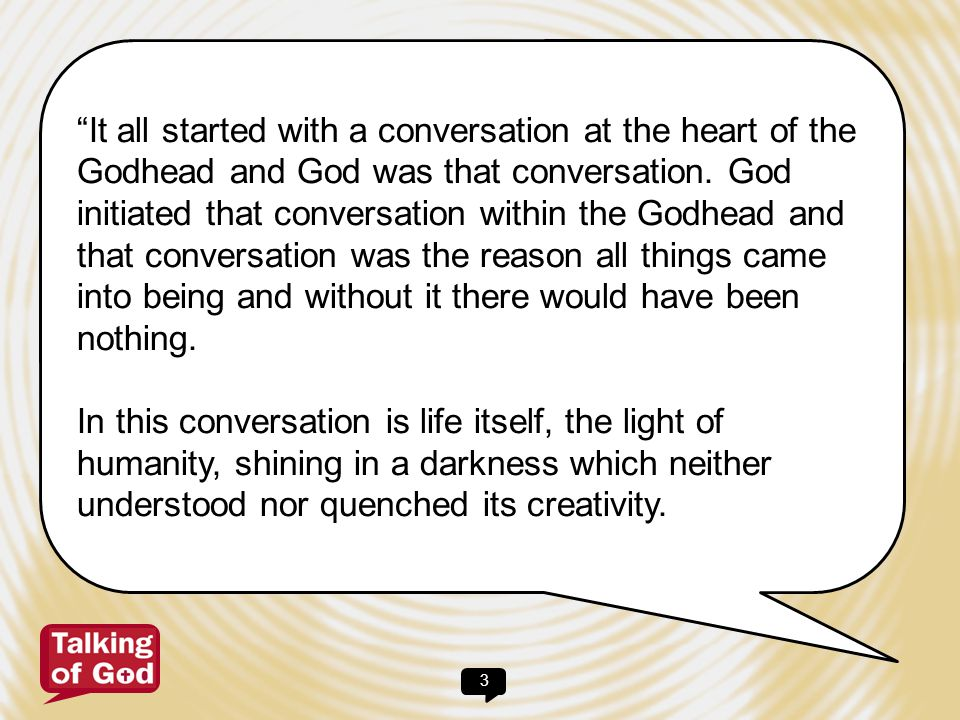 It all started with a conversation at the heart of the Godhead and God was that conversation. God initiated that conversation within the Godhead and that conversation was the reason all things came into being and without it there would have been nothing.