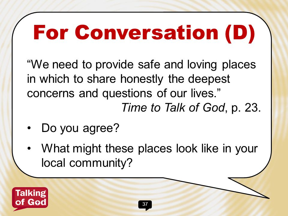 For Conversation (D) We need to provide safe and loving places in which to share honestly the deepest concerns and questions of our lives.