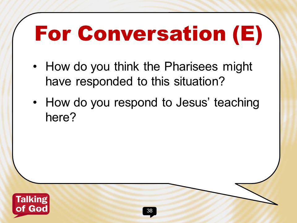 For Conversation (E) How do you think the Pharisees might have responded to this situation.