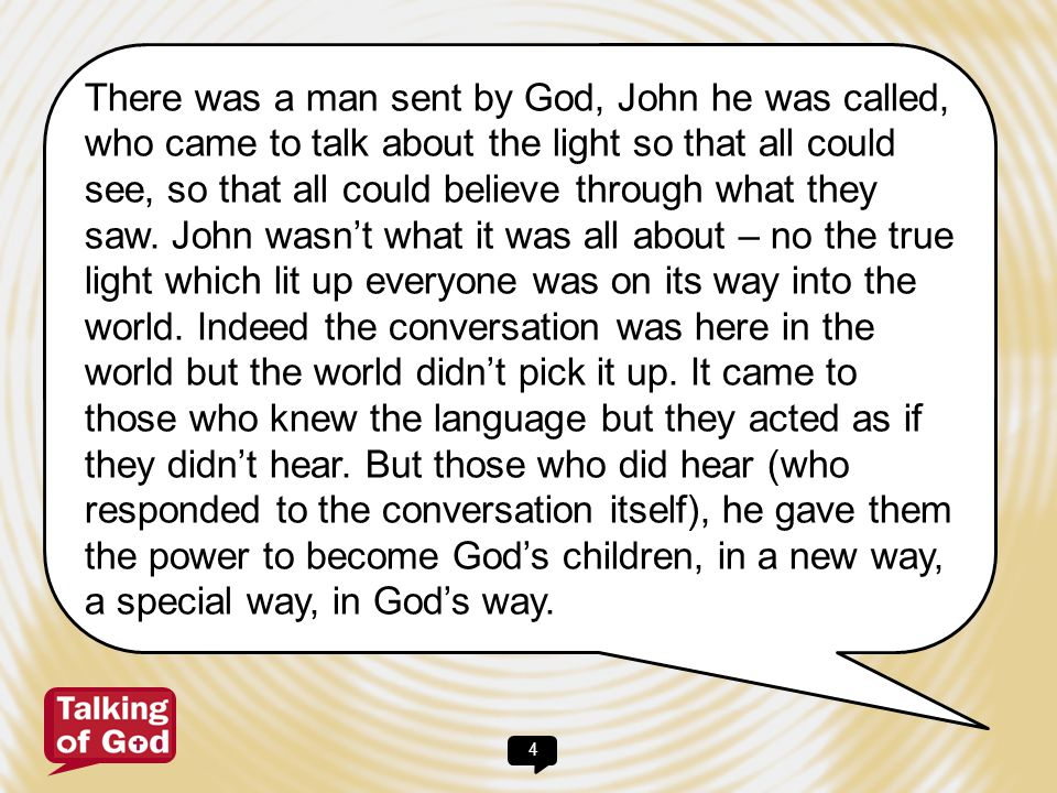 There was a man sent by God, John he was called, who came to talk about the light so that all could see, so that all could believe through what they saw.