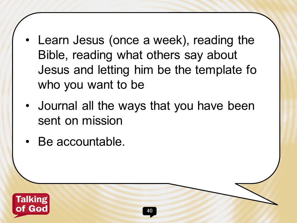Learn Jesus (once a week), reading the Bible, reading what others say about Jesus and letting him be the template fo who you want to be