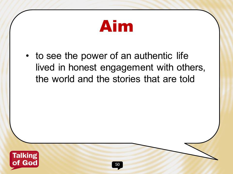 Aim to see the power of an authentic life lived in honest engagement with others, the world and the stories that are told.