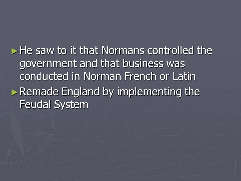 He saw to it that Normans controlled the government and that business was conducted in Norman French or Latin