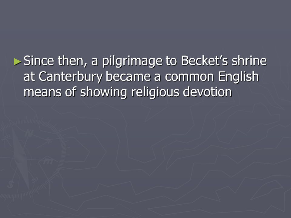 Since then, a pilgrimage to Becket's shrine at Canterbury became a common English means of showing religious devotion