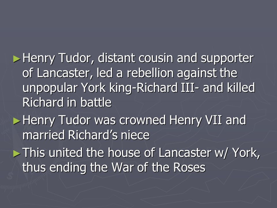 Henry Tudor, distant cousin and supporter of Lancaster, led a rebellion against the unpopular York king-Richard III- and killed Richard in battle