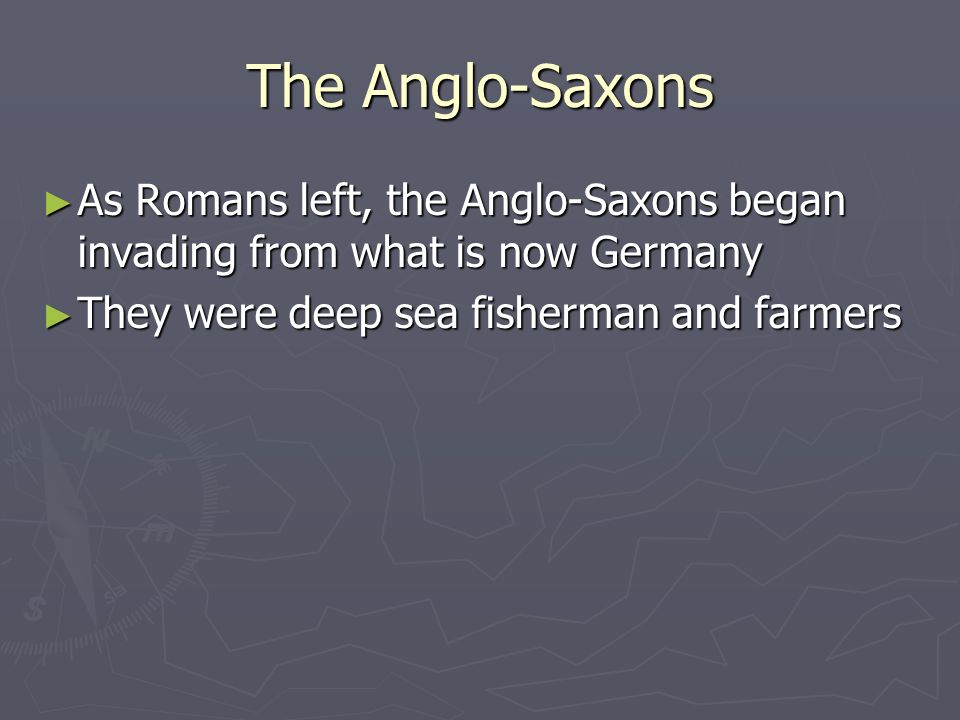 The Anglo-Saxons As Romans left, the Anglo-Saxons began invading from what is now Germany.