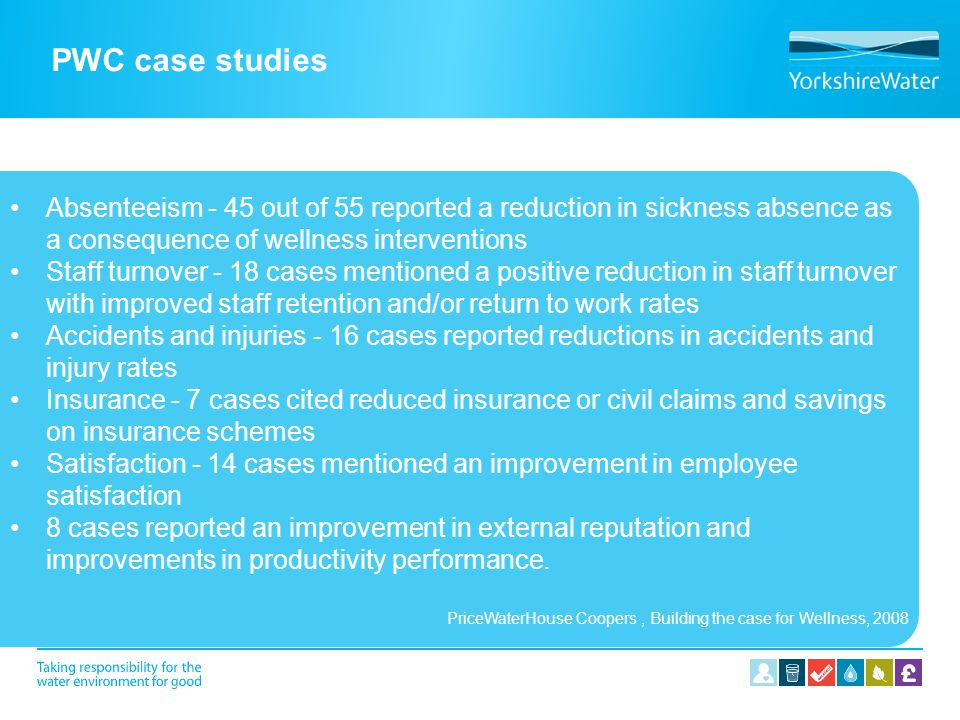 PWC case studies Absenteeism - 45 out of 55 reported a reduction in sickness absence as a consequence of wellness interventions.