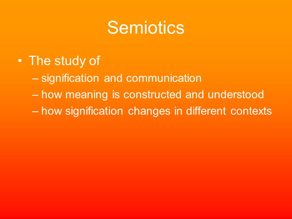 Semiotics The study of signification and communication