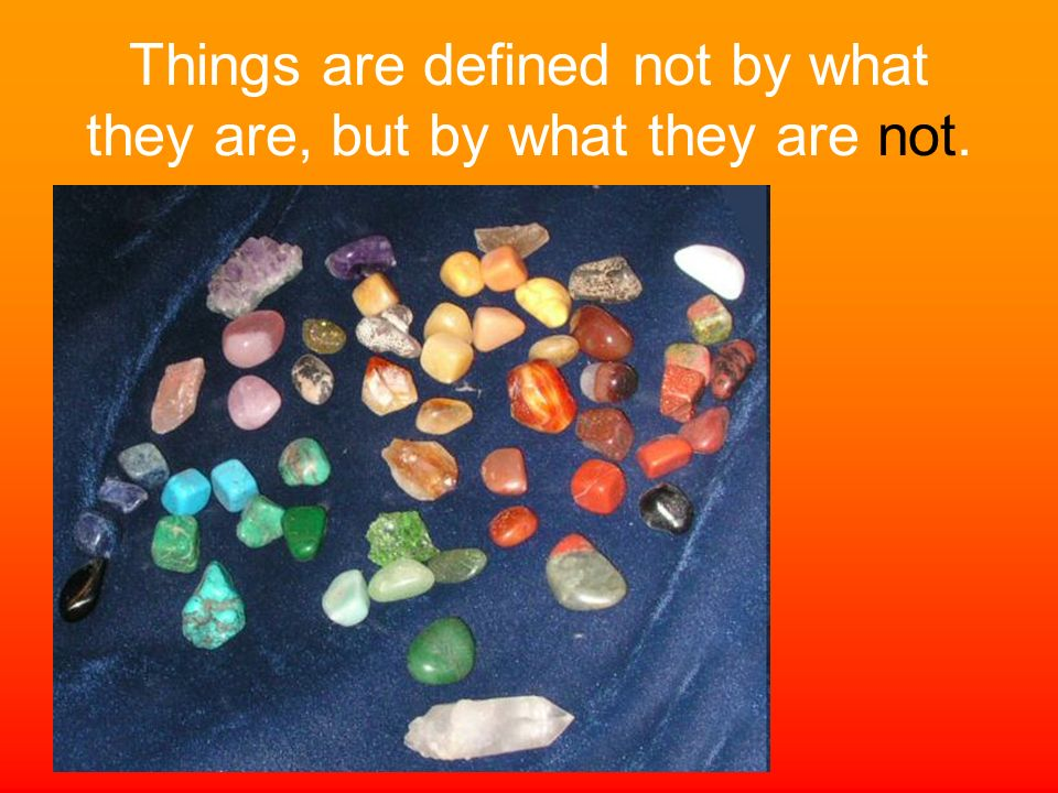 Things are defined not by what they are, but by what they are not.