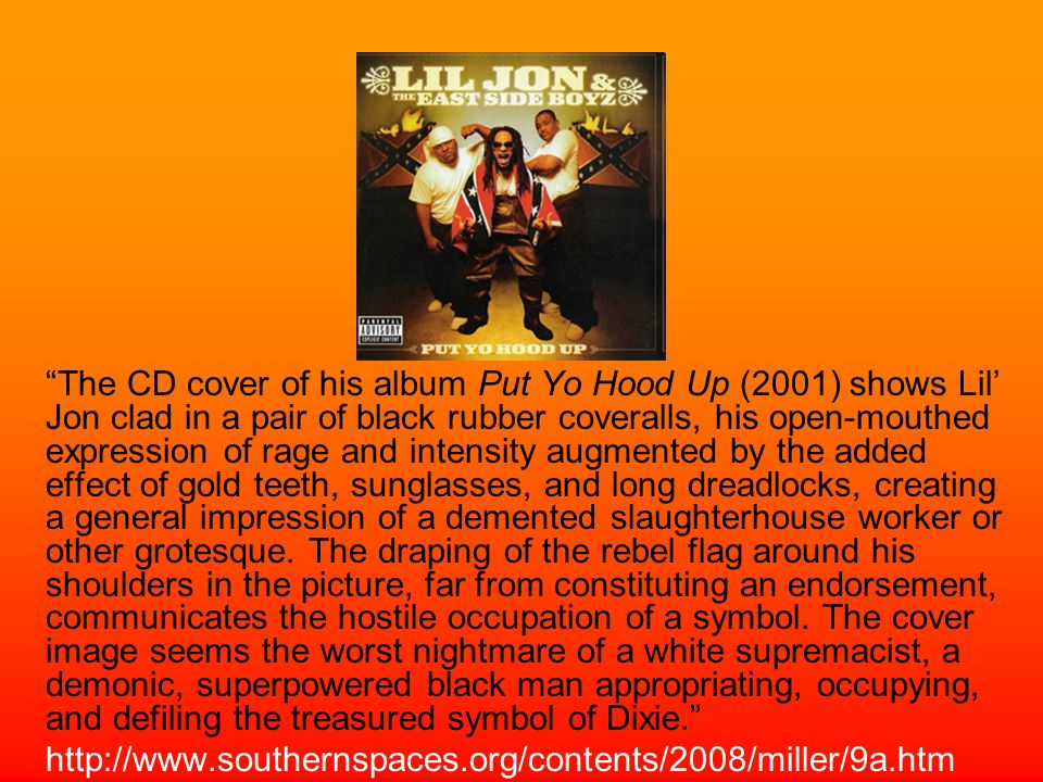The CD cover of his album Put Yo Hood Up (2001) shows Lil' Jon clad in a pair of black rubber coveralls, his open-mouthed expression of rage and intensity augmented by the added effect of gold teeth, sunglasses, and long dreadlocks, creating a general impression of a demented slaughterhouse worker or other grotesque. The draping of the rebel flag around his shoulders in the picture, far from constituting an endorsement, communicates the hostile occupation of a symbol. The cover image seems the worst nightmare of a white supremacist, a demonic, superpowered black man appropriating, occupying, and defiling the treasured symbol of Dixie.