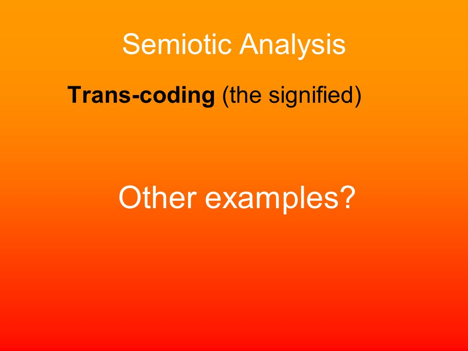 Semiotic Analysis Trans-coding (the signified) Other examples