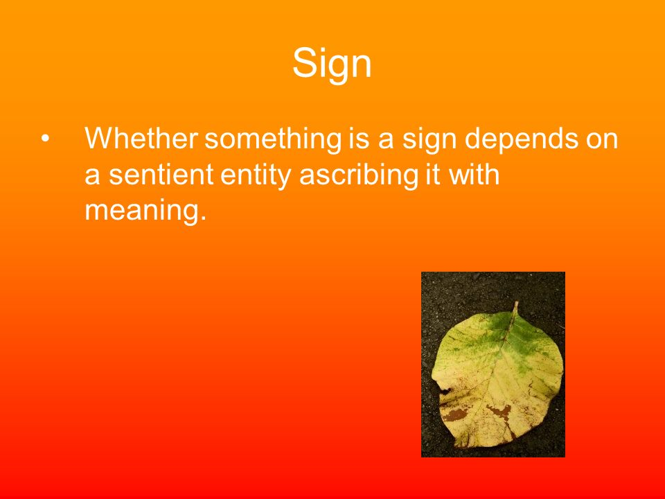 Sign Whether something is a sign depends on a sentient entity ascribing it with meaning.