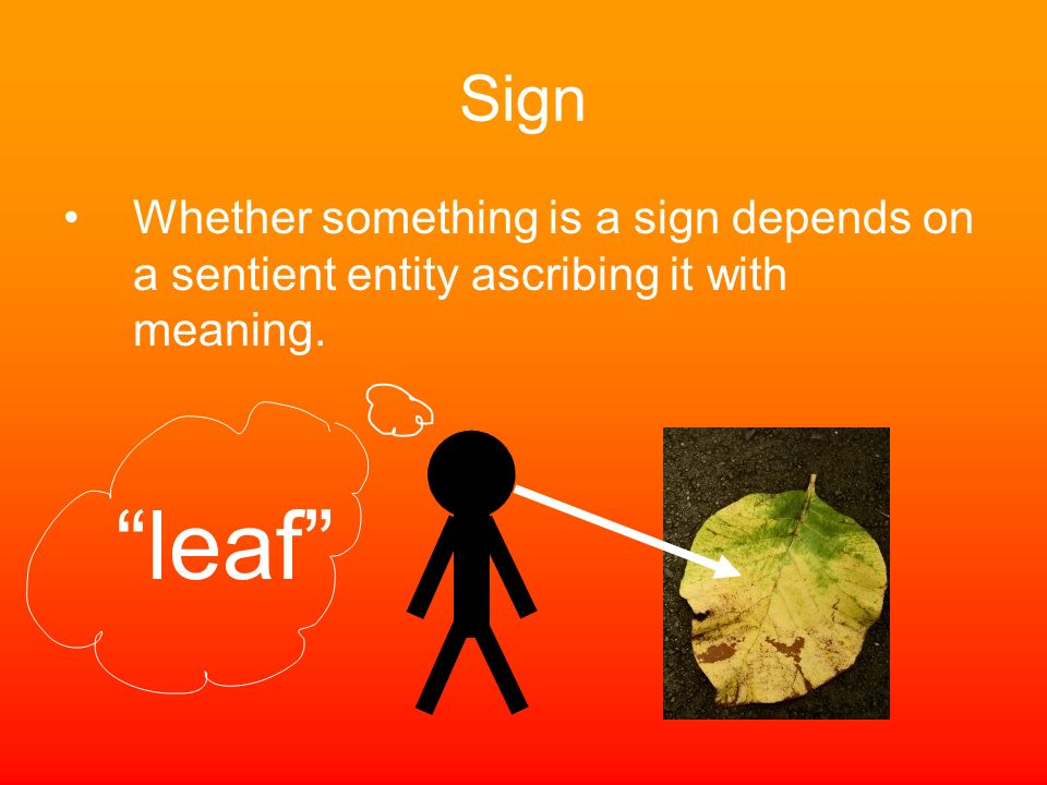 Sign Whether something is a sign depends on a sentient entity ascribing it with meaning. leaf