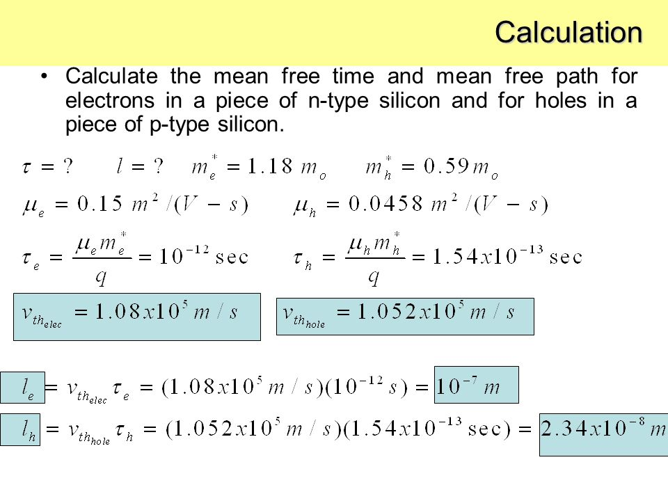 Calculation Calculate the mean free time and mean free path for electrons in a piece of n-type silicon and for holes in a piece of p-type silicon.