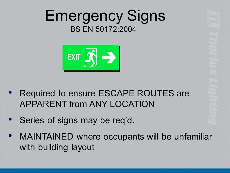 Emergency Signs BS EN 50172:2004 Required to ensure ESCAPE ROUTES are APPARENT from ANY LOCATION. Series of signs may be req'd.