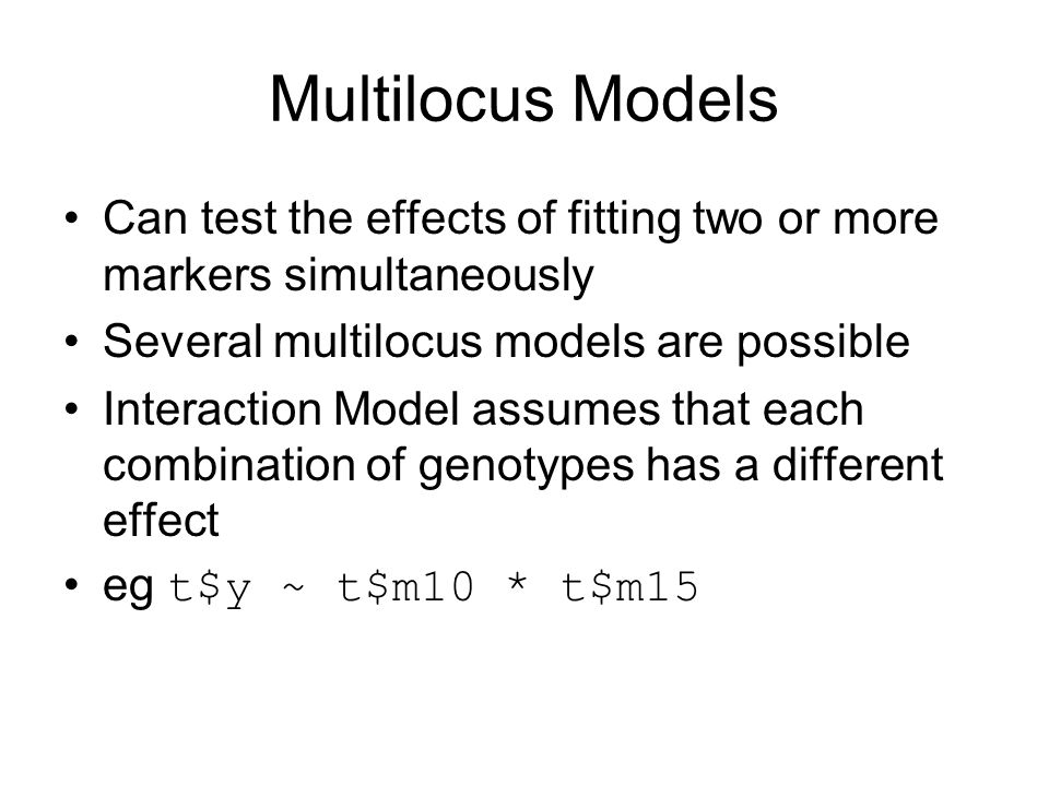 Multilocus Models Can test the effects of fitting two or more markers simultaneously. Several multilocus models are possible.