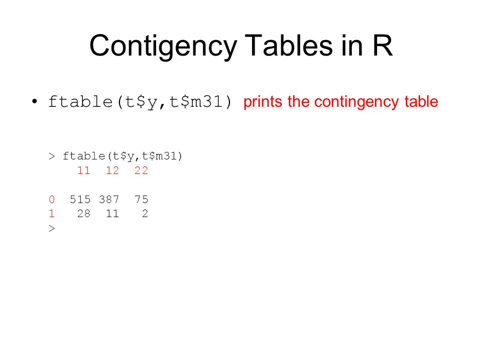 Contigency Tables in R ftable(t$y,t$m31) prints the contingency table