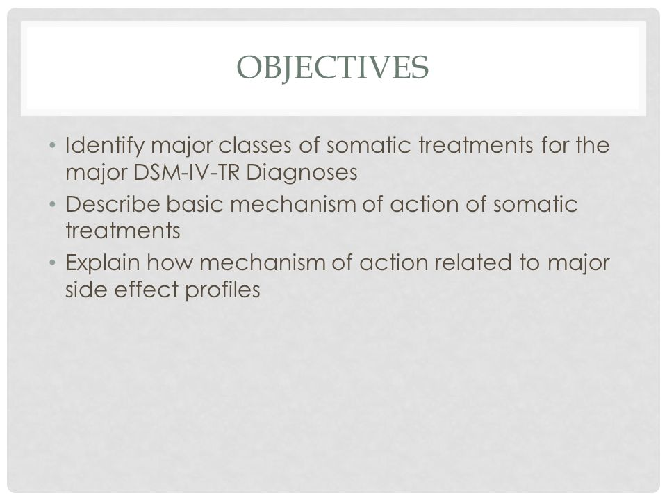 Objectives Identify major classes of somatic treatments for the major DSM-IV-TR Diagnoses. Describe basic mechanism of action of somatic treatments.