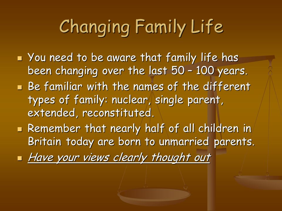 Changing Family Life You need to be aware that family life has been changing over the last 50 – 100 years.