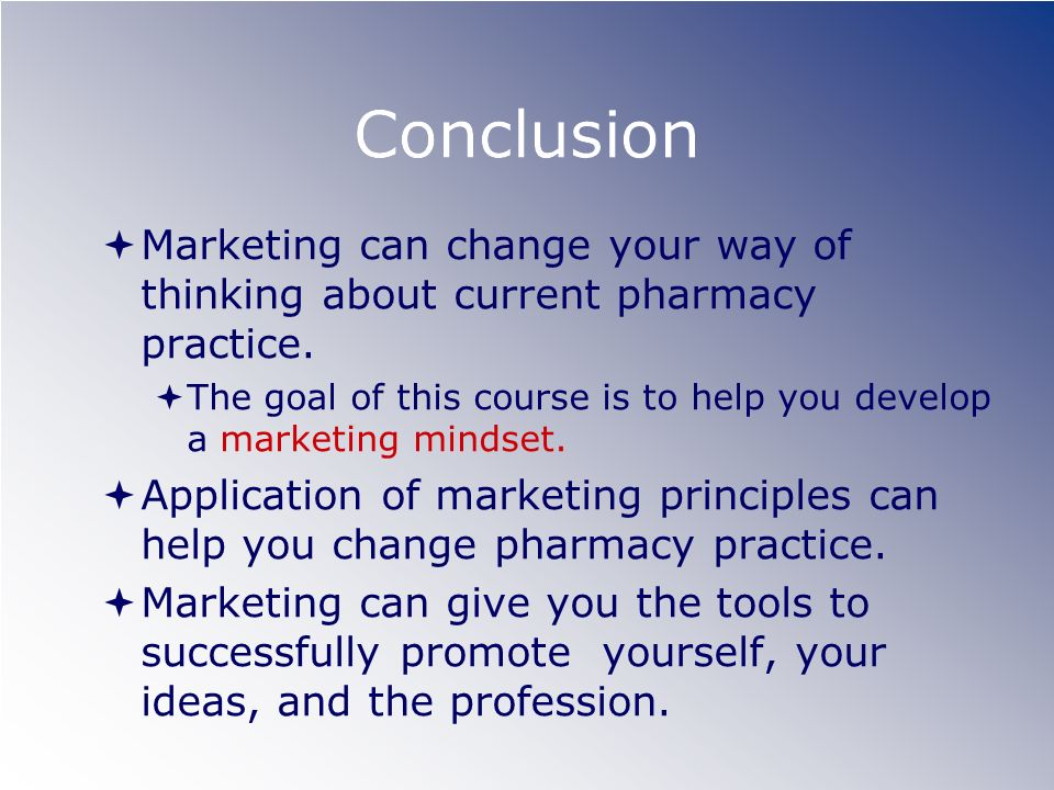 Conclusion Marketing can change your way of thinking about current pharmacy practice.