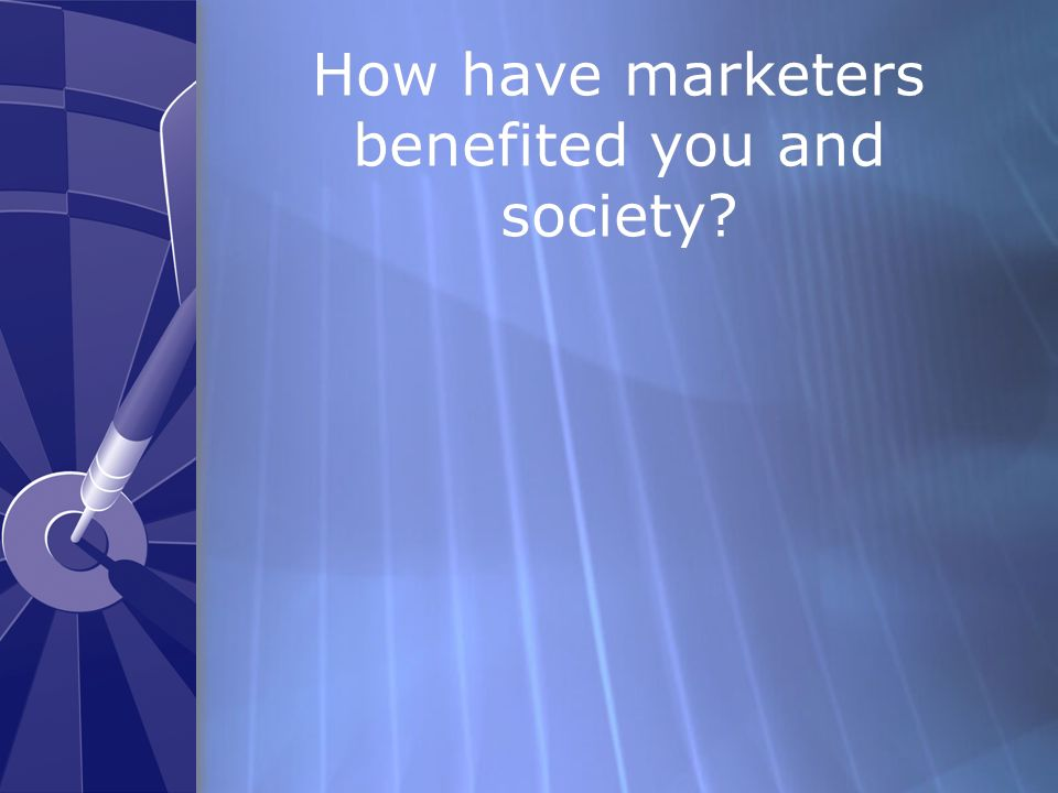 How have marketers benefited you and society