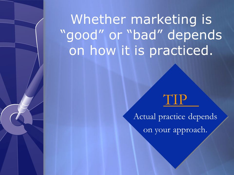 Whether marketing is good or bad depends on how it is practiced.