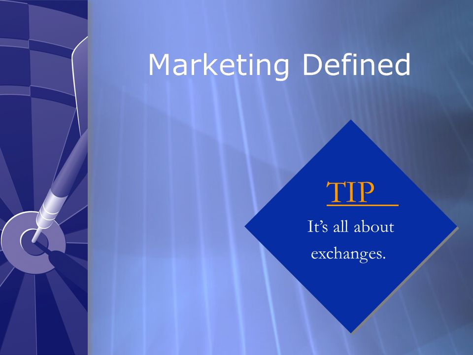Marketing Defined TIP It's all about exchanges.