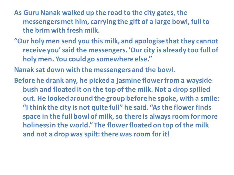 As Guru Nanak walked up the road to the city gates, the messengers met him, carrying the gift of a large bowl, full to the brim with fresh milk.