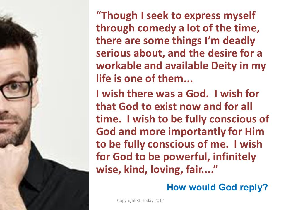 Though I seek to express myself through comedy a lot of the time, there are some things I'm deadly serious about, and the desire for a workable and available Deity in my life is one of them... I wish there was a God. I wish for that God to exist now and for all time. I wish to be fully conscious of God and more importantly for Him to be fully conscious of me. I wish for God to be powerful, infinitely wise, kind, loving, fair....