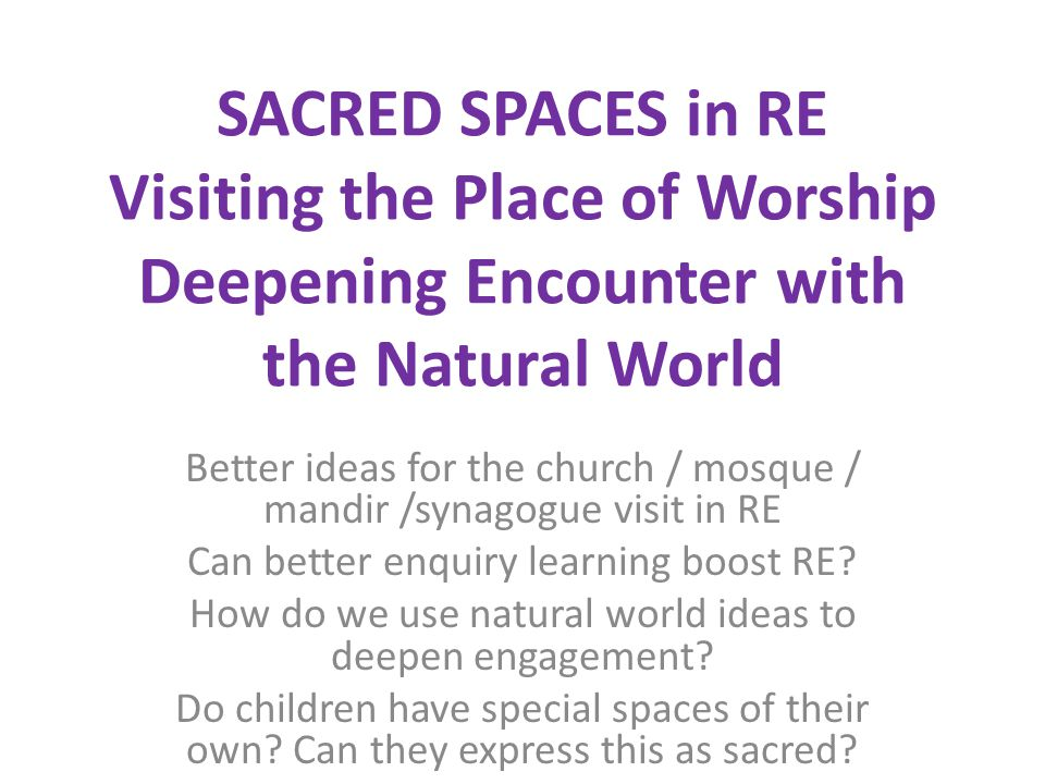 SACRED SPACES in RE Visiting the Place of Worship Deepening Encounter with the Natural World