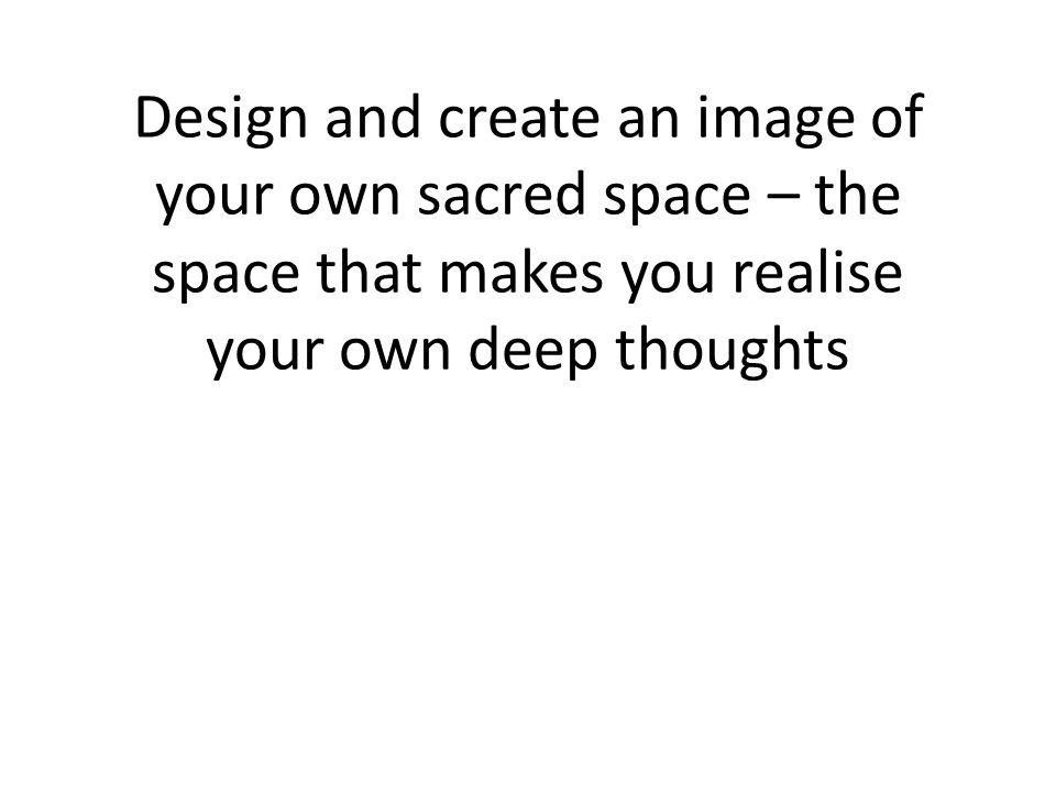 Design and create an image of your own sacred space – the space that makes you realise your own deep thoughts