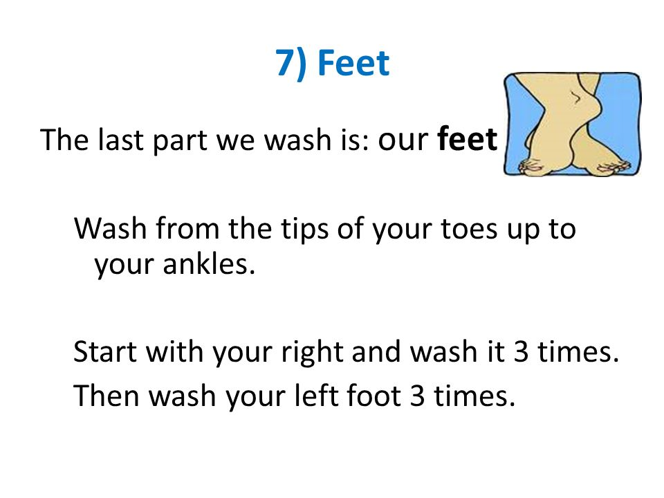 7) Feet The last part we wash is: our feet