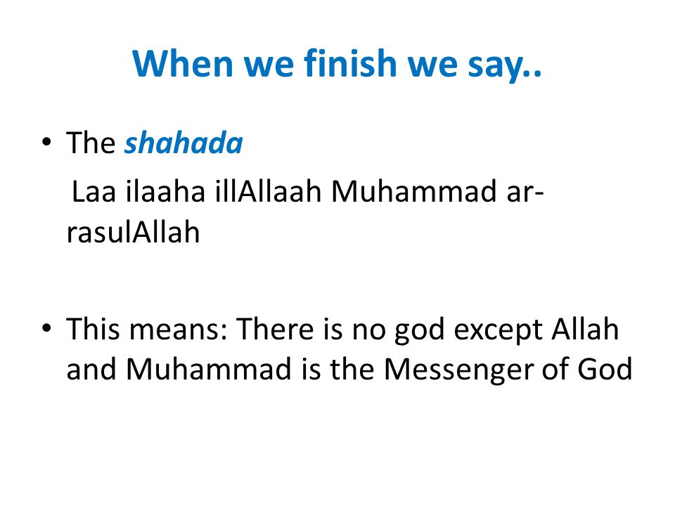 When we finish we say.. The shahada