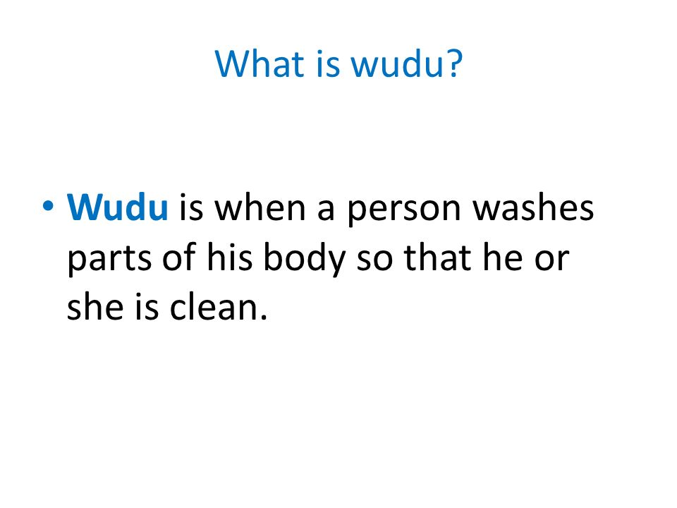 What is wudu Wudu is when a person washes parts of his body so that he or she is clean.