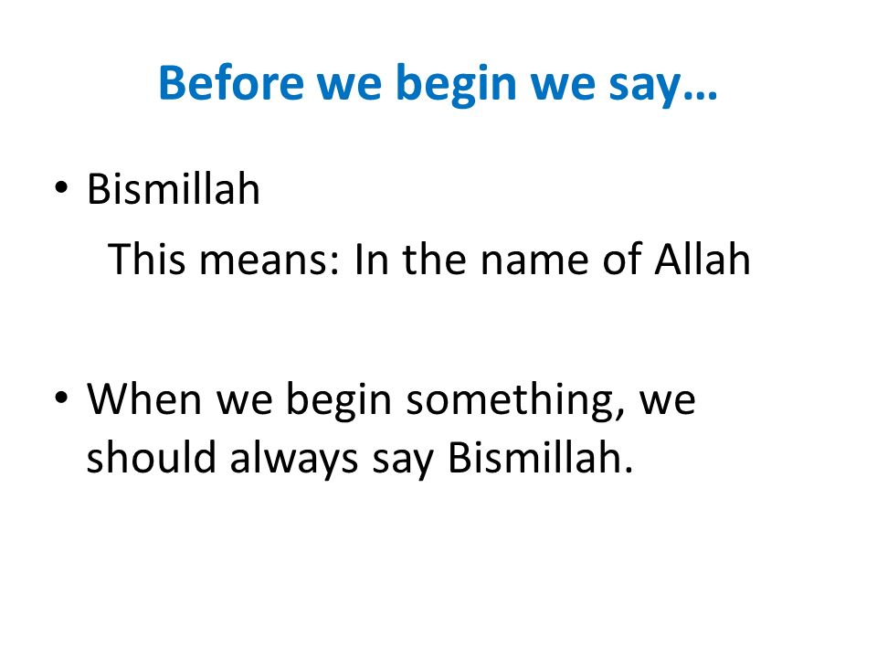 Before we begin we say… Bismillah This means: In the name of Allah
