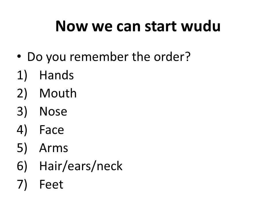 Now we can start wudu Do you remember the order Hands Mouth Nose Face