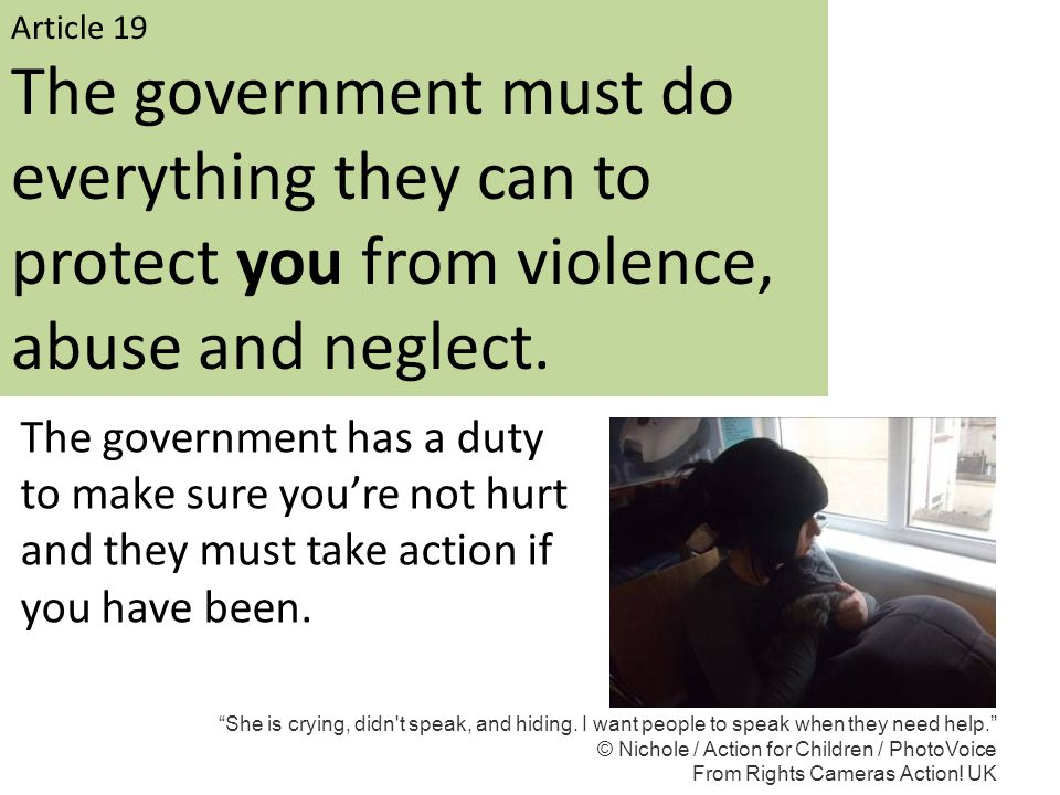 Article 19 The government must do everything they can to protect you from violence, abuse and neglect.