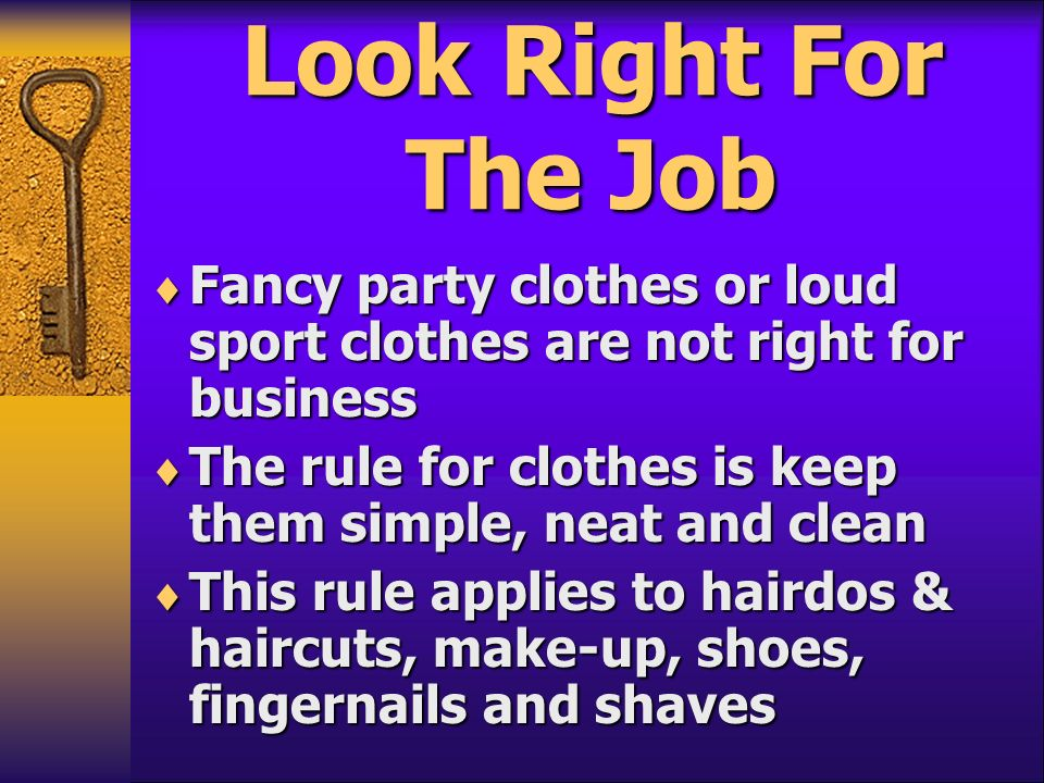 Look Right For The Job Fancy party clothes or loud sport clothes are not right for business.