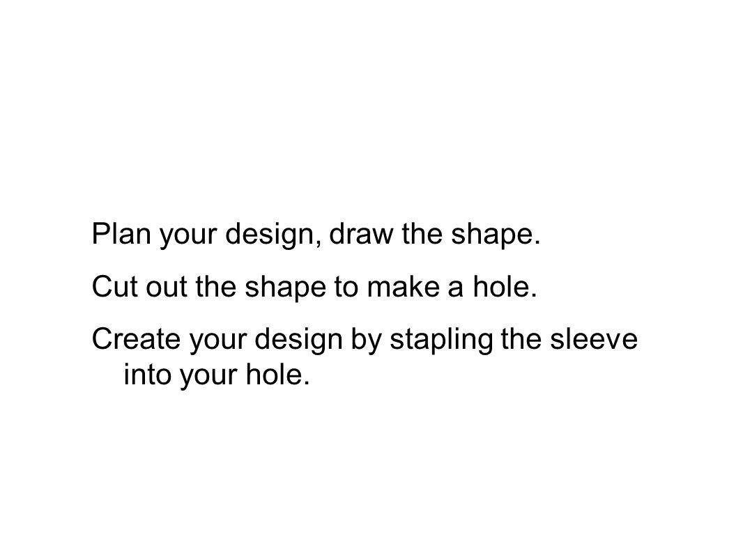 Plan your design, draw the shape. Cut out the shape to make a hole