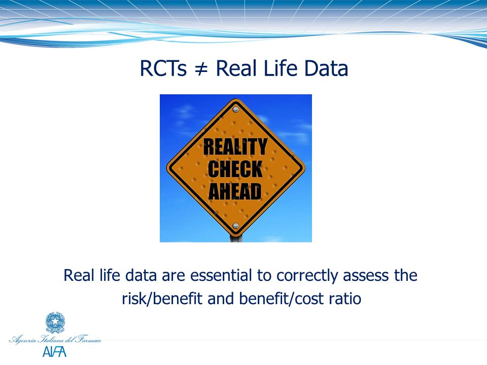 RCTs ≠ Real Life Data Real life data are essential to correctly assess the risk/benefit and benefit/cost ratio.