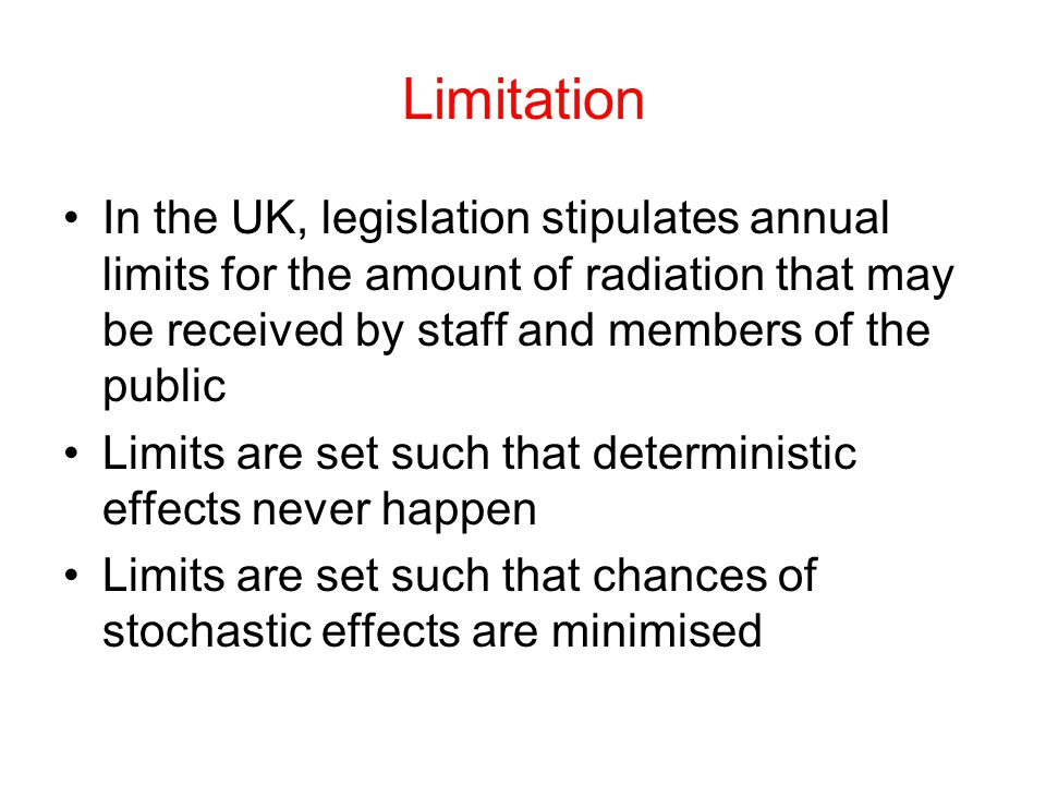 Limitation In the UK, legislation stipulates annual limits for the amount of radiation that may be received by staff and members of the public.