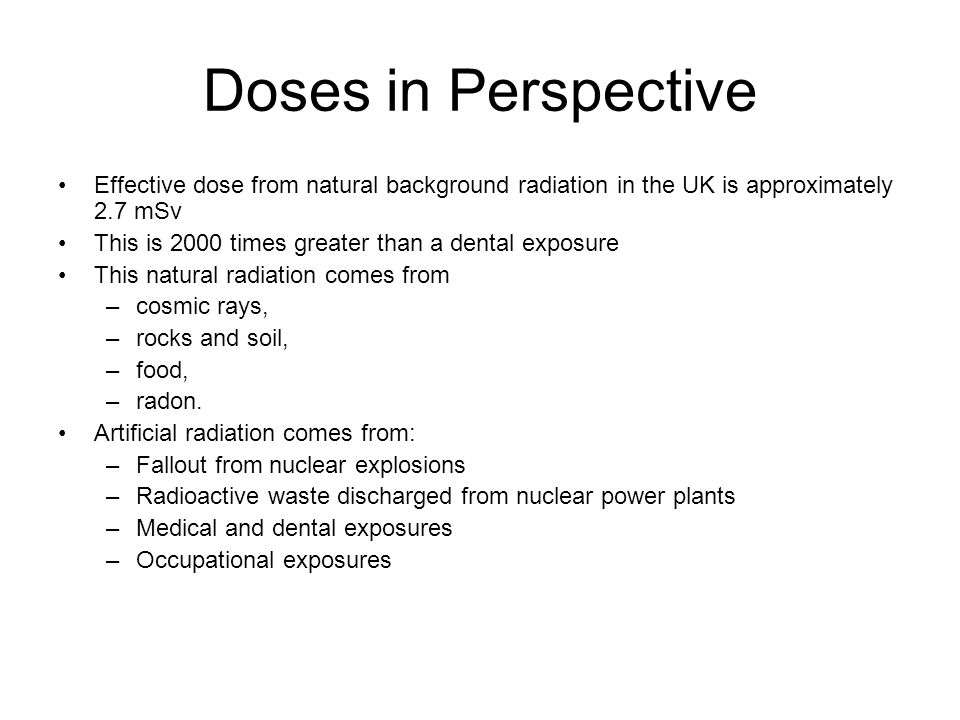 Doses in Perspective Effective dose from natural background radiation in the UK is approximately 2.7 mSv.