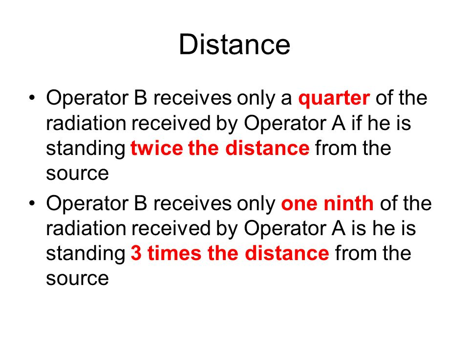Distance Operator B receives only a quarter of the radiation received by Operator A if he is standing twice the distance from the source.