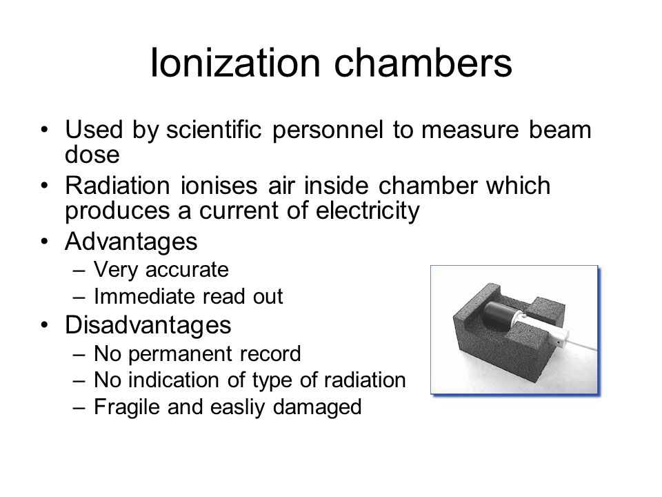 Ionization chambers Used by scientific personnel to measure beam dose