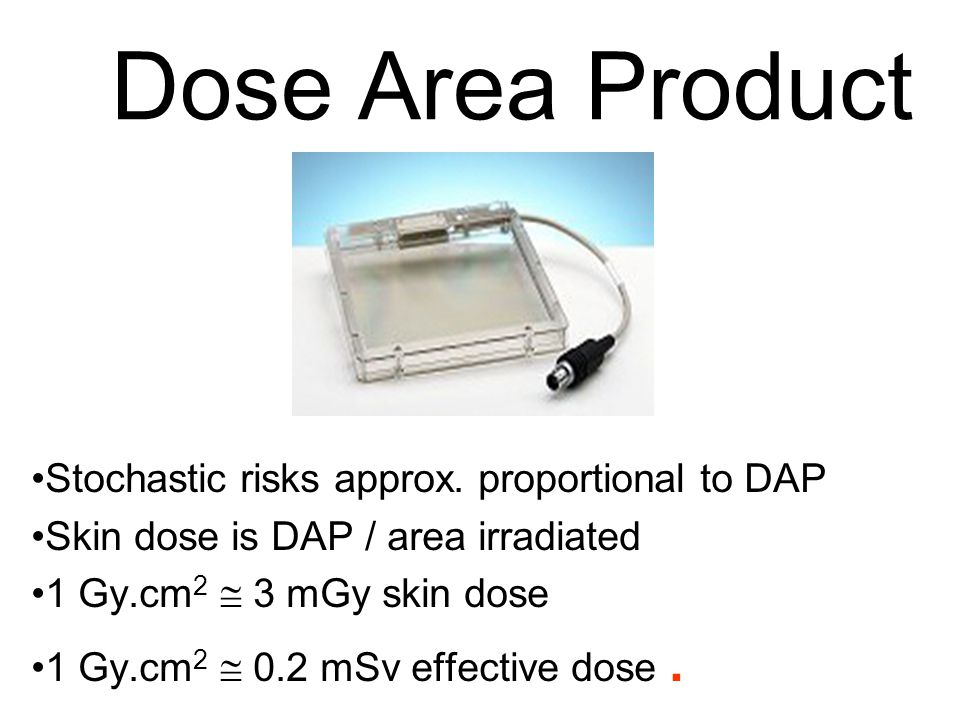 Dose Area Product Stochastic risks approx. proportional to DAP