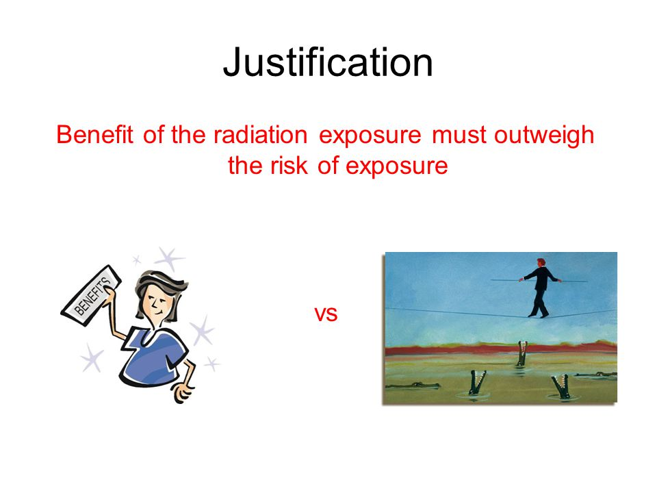 Benefit of the radiation exposure must outweigh the risk of exposure