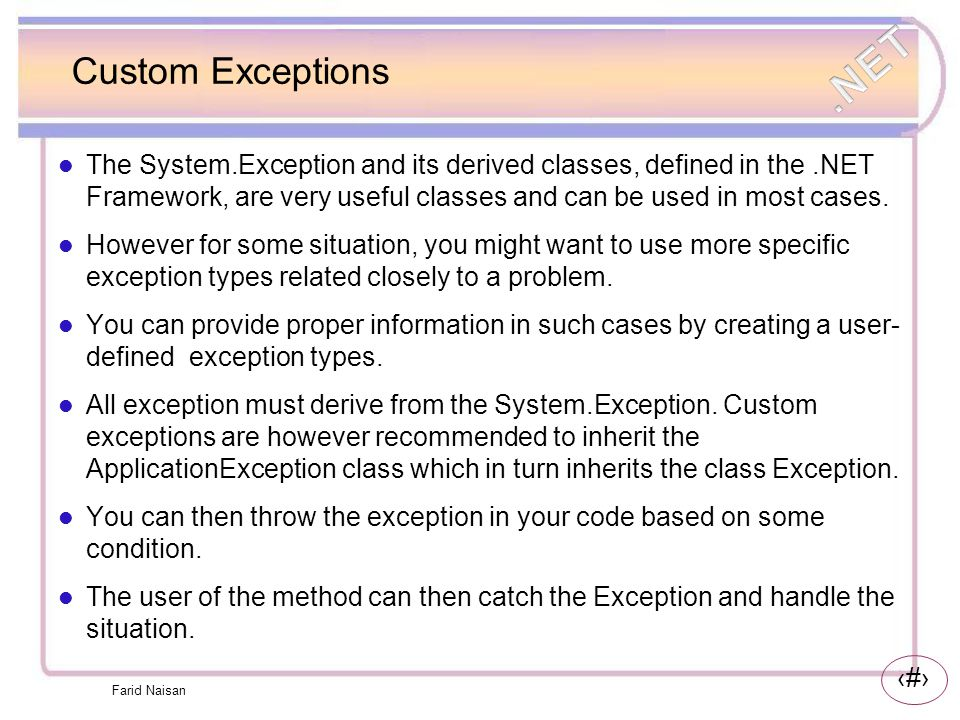 Custom Exceptions The System.Exception and its derived classes, defined in the .NET Framework, are very useful classes and can be used in most cases.