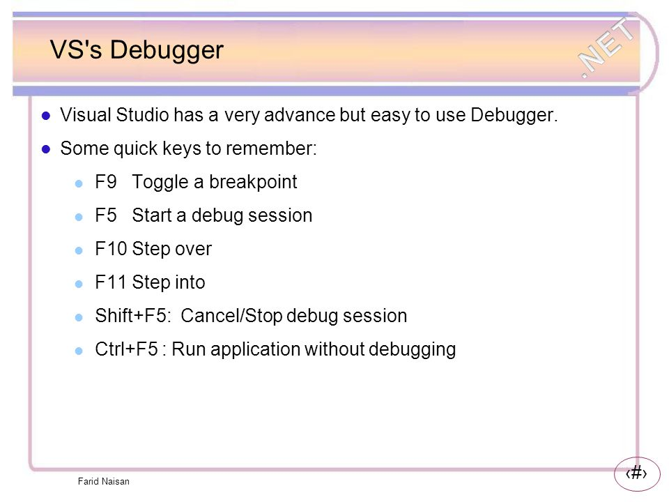 VS s Debugger Visual Studio has a very advance but easy to use Debugger. Some quick keys to remember: