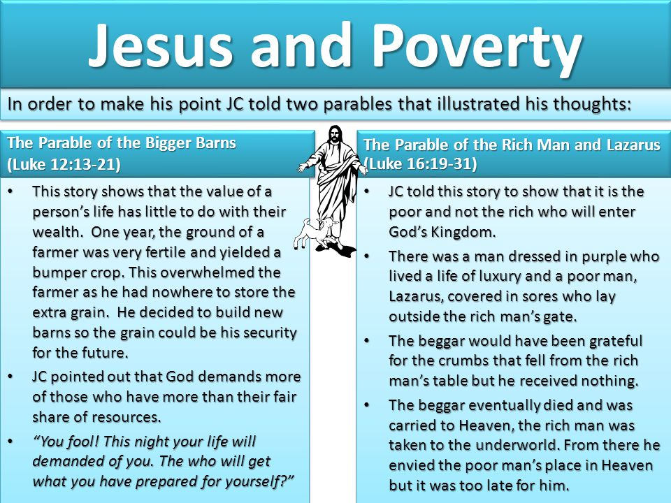 Jesus and Poverty In order to make his point JC told two parables that illustrated his thoughts: The Parable of the Bigger Barns.